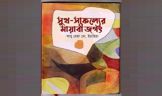 """আবু রেজা মো. ইয়াহিয়া এর """"সুখ-সাফল্যের মায়াবী জগৎ"""" বইটি নতুন করে ভাবতে শেখায়"""